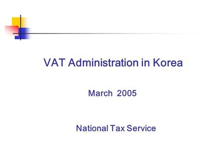 VAT Administration in Korea National Tax Service March 2005.