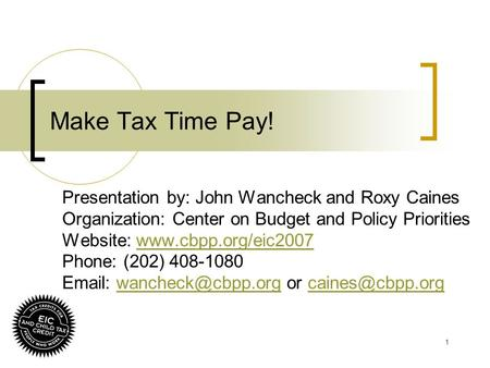 1 Make Tax Time Pay! Presentation by: John Wancheck and Roxy Caines Organization: Center on Budget and Policy Priorities Website: www.cbpp.org/eic2007www.cbpp.org/eic2007.