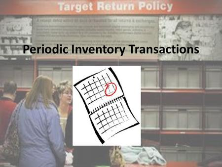 Periodic Inventory Transactions. Periodic Inventory System Reminder: – Periodic Inventory System is when a business counts their inventory once a fiscal.