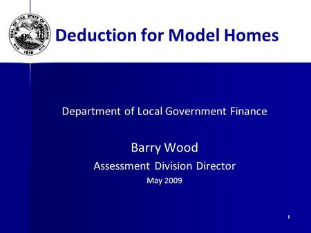 1 Deduction for Model Homes Department of Local Government Finance Barry Wood Assessment Division Director May 2009.
