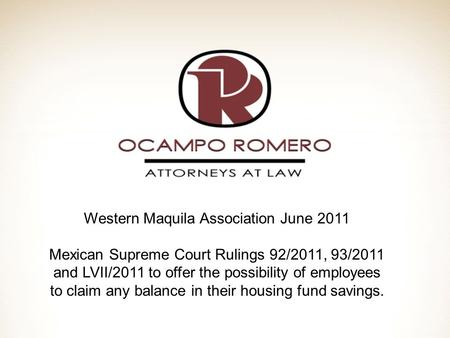 Western Maquila Association June 2011 Mexican Supreme Court Rulings 92/2011, 93/2011 and LVII/2011 to offer the possibility of employees to claim any balance.