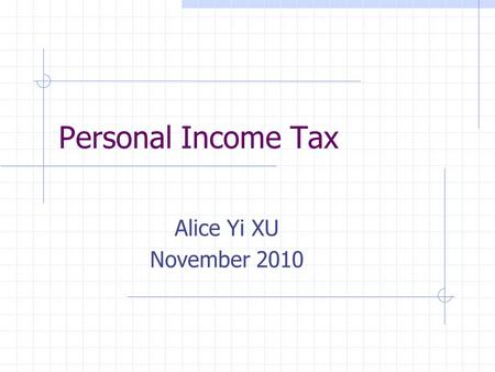 Personal Income Tax Alice Yi XU November 2010. Outline Basic INFO why/when/what/who/how Tax Calculation Formula Income Deduction/credits Things you may.