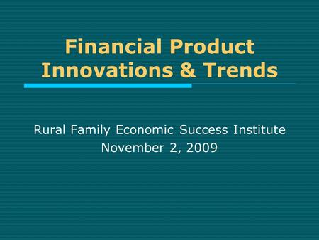 Financial Product Innovations & Trends Rural Family Economic Success Institute November 2, 2009.