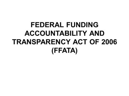 FEDERAL FUNDING ACCOUNTABILITY AND TRANSPARENCY ACT OF 2006 (FFATA)