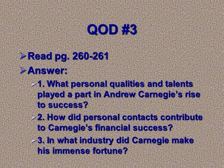 QOD #3  Read pg. 260-261  Answer:  1. What personal qualities and talents played a part in Andrew Carnegie's rise to success?  2. How did personal.