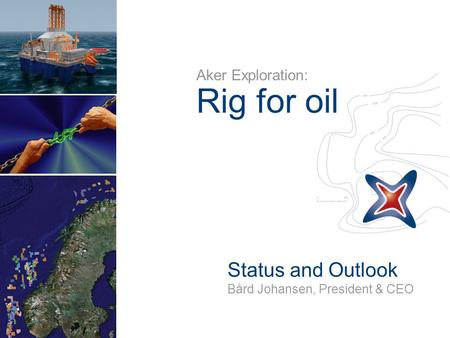 Aker Exploration: Rig for oil Status and Outlook Bård Johansen, President & CEO.