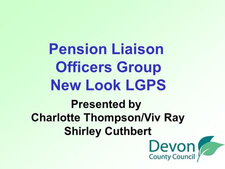 Pension Liaison Officers Group New Look LGPS Presented by Charlotte Thompson/Viv Ray Shirley Cuthbert.