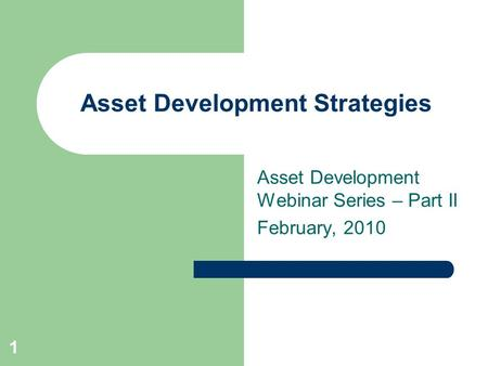 Asset Development Strategies Asset Development Webinar Series – Part II February, 2010 1.