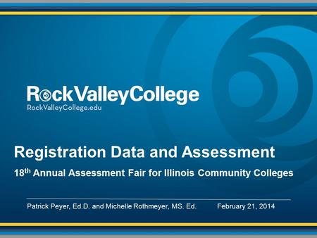 Registration Data and Assessment 18 th Annual Assessment Fair for Illinois Community Colleges Patrick Peyer, Ed.D. and Michelle Rothmeyer, MS. Ed. February.