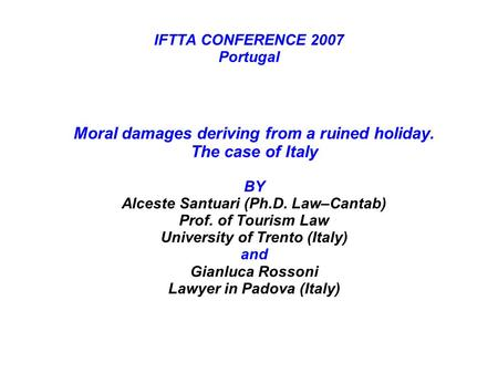 IFTTA CONFERENCE 2007 Portugal Moral damages deriving from a ruined holiday. The case of Italy BY Alceste Santuari (Ph.D. Law–Cantab) Prof. of Tourism.