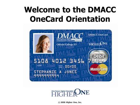© 2008 Higher One, Inc. Welcome to the DMACC OneCard Orientation.