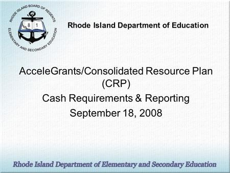 AcceleGrants/Consolidated Resource Plan (CRP) Cash Requirements & Reporting September 18, 2008 Rhode Island Department of Education.