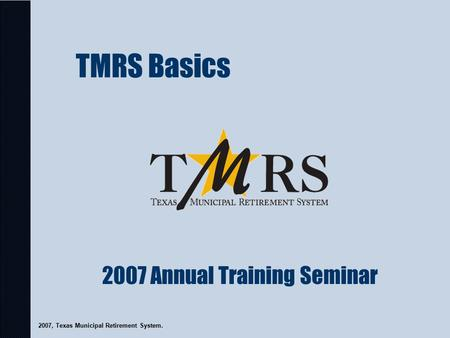 TMRS Basics 2007, Texas Municipal Retirement System. 2007 Annual Training Seminar.