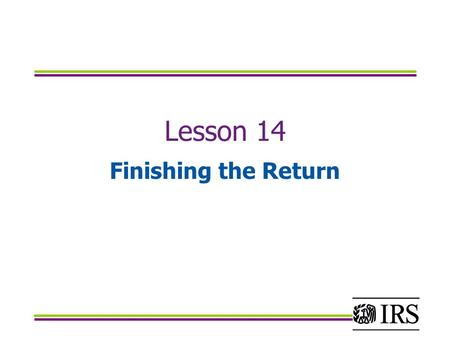 Lesson 14 Finishing the Return. Objectives Calculate and report federal income taxes withheld from all sources Calculate and report estimated tax payments.