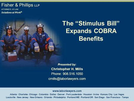 "Fisher & Phillips LLP ATTORNEYS AT LAW Solutions at Work ® The ""Stimulus Bill"" Expands COBRA Benefits Presented by: Christopher H. Mills Phone: 908.516.1050."