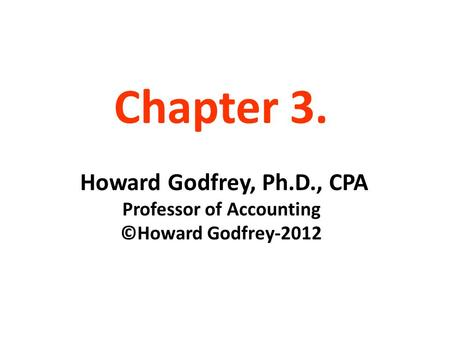Chapter 3. Howard Godfrey, Ph.D., CPA Professor of Accounting ©Howard Godfrey-2012.