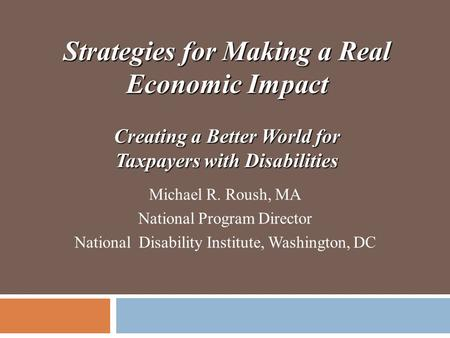 Strategies for Making a Real Economic Impact Creating a Better World for Taxpayers with Disabilities Michael R. Roush, MA National Program Director National.