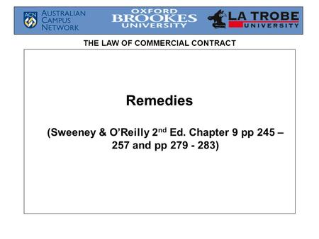 THE LAW OF COMMERCIAL CONTRACT Remedies (Sweeney & O'Reilly 2 nd Ed. Chapter 9 pp 245 – 257 and pp 279 - 283)