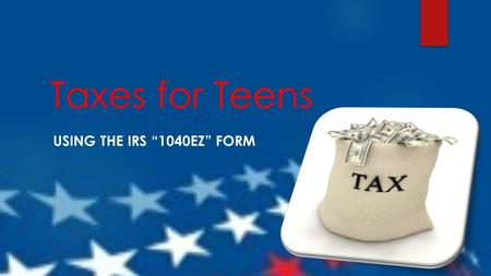 "Taxes for Teens USING THE IRS ""1040EZ"" FORM. Do You Know… A. What form do most teens use to file their federal taxes? 1. 1040A 2. 1040EZ 3. 2040A 4. 2040EZ."