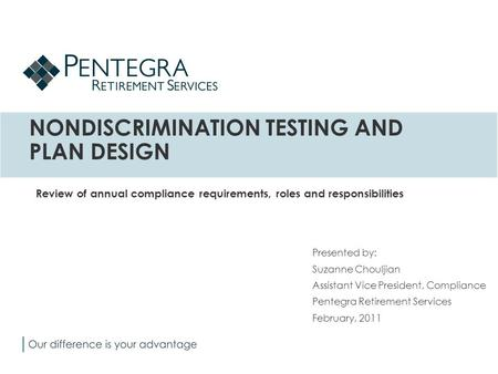 NONDISCRIMINATION TESTING AND PLAN DESIGN Presented by: Suzanne Chouljian Assistant Vice President, Compliance Pentegra Retirement Services February, 2011.