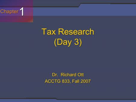 Chapter 1 1 Tax Research (Day 3) Dr. Richard Ott ACCTG 833, Fall 2007.