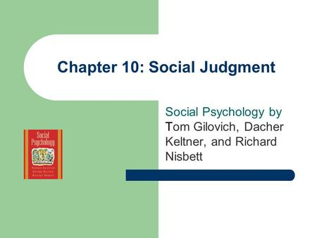 Chapter 10: Social Judgment Social <strong>Psychology</strong> by Tom Gilovich, Dacher Keltner, and Richard Nisbett.