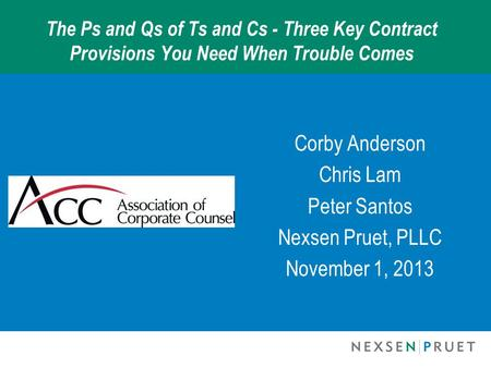The Ps and Qs of Ts and Cs - Three Key Contract Provisions You Need When Trouble Comes Corby Anderson Chris Lam Peter Santos Nexsen Pruet, PLLC November.