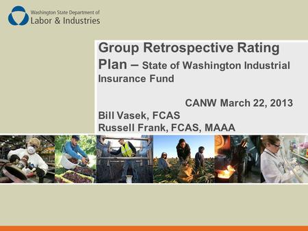 Group Retrospective Rating Plan – State of Washington Industrial Insurance Fund CANW March 22, 2013 Bill Vasek, FCAS Russell Frank, FCAS, MAAA.