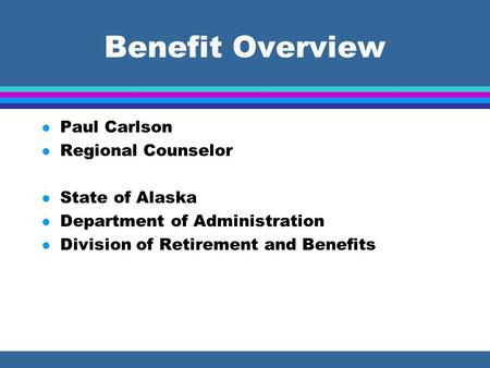 Benefit Overview l Paul Carlson l Regional Counselor l State of Alaska l Department of Administration l Division of Retirement and Benefits.