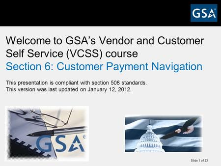 Slide 1 of 23 Welcome to GSA's Vendor and Customer Self Service (VCSS) course Section 6: Customer Payment Navigation This presentation is compliant with.