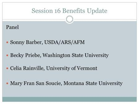 Session 16 Benefits Update Panel Sonny Barber, USDA/ARS/AFM Becky Priebe, Washington State University Celia Rainville, University of Vermont Mary Fran.