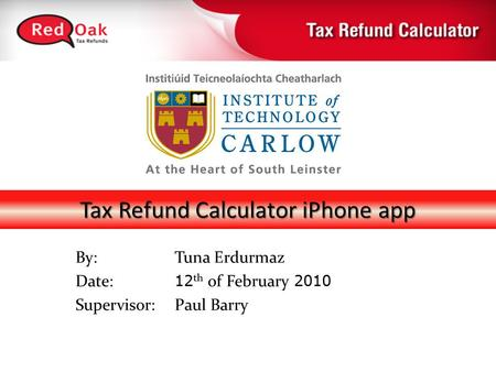 Tax Refund Calculator iPhone app By:Tuna Erdurmaz Date: 12 th of February 2010 Supervisor: Paul Barry.