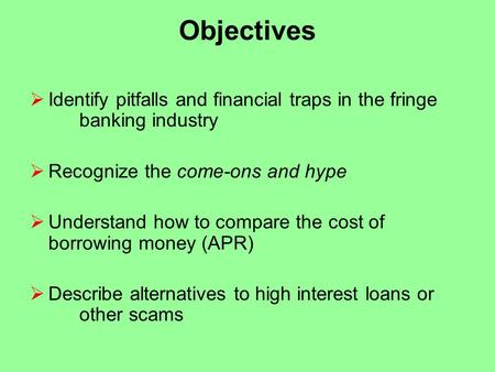 Objectives  Identify pitfalls and financial traps in the fringe banking industry  Recognize the come-ons and hype  Understand how to compare the cost.