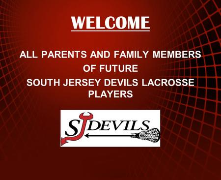 WELCOME ALL PARENTS AND FAMILY MEMBERS OF FUTURE SOUTH JERSEY DEVILS LACROSSE PLAYERS.