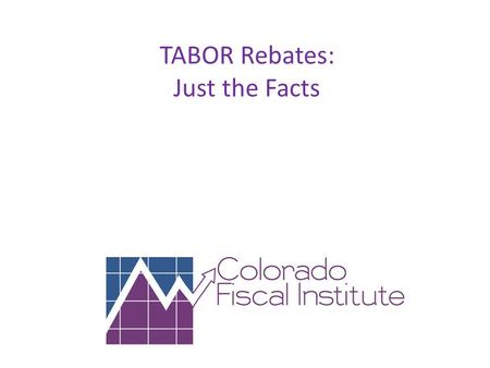 TABOR Rebates: Just the Facts. What are TABOR Rebates? When state revenues (Fiscal Year Spending) exceed a voter approved cap (rate of change in CPI plus.