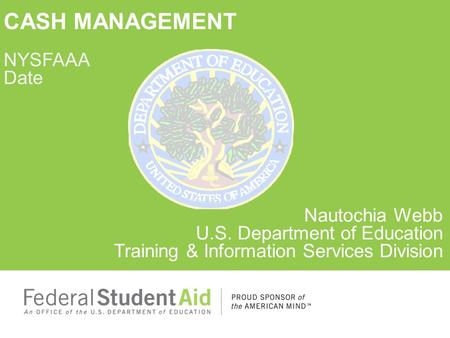 CASH MANAGEMENT NYSFAAA Date Nautochia Webb U.S. Department of Education Training & Information Services Division.