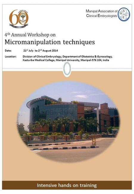 4 th Annual Workshop on Micromanipulation techniques M anipal A ssociation of C linical E mbryologists E M A C Date: 21 st July to 2 nd August 2014 Location:
