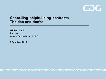 Cancelling shipbuilding contracts – The dos and don'ts William Cecil Partner Curtis Davis Garrard LLP 8 October 2012.