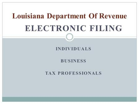ELECTRONIC FILING INDIVIDUALS BUSINESS TAX PROFESSIONALS Louisiana Department Of Revenue.