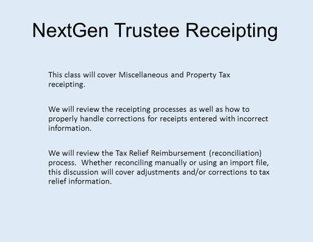 NextGen Trustee Receipting This class will cover Miscellaneous and Property Tax receipting. We will review the receipting processes as well as how to properly.