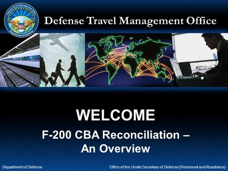 Defense Travel Management Office Office of the Under Secretary of Defense (Personnel and Readiness) Department of Defense WELCOME F-200 CBA Reconciliation.