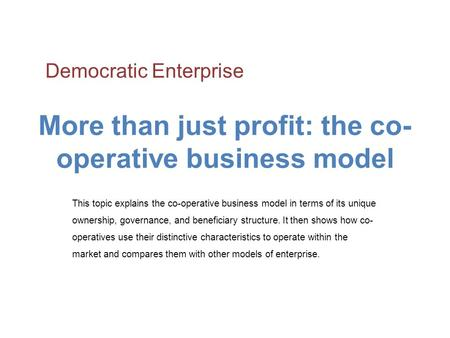 More than just profit: the co- operative business model This topic explains the co-operative business model in terms of its unique ownership, governance,