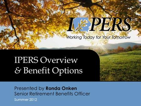 IPERS Overview & Benefit Options Presented by Ronda Onken Senior Retirement Benefits Officer Summer 2012.