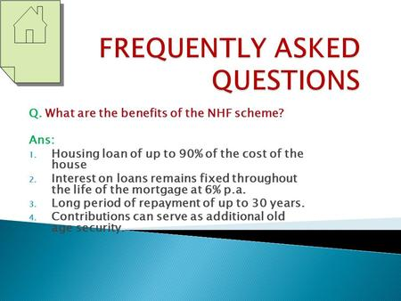 Q. What are the benefits of the NHF scheme? Ans: 1. Housing loan of up to 90% of the cost of the house 2. Interest on loans remains fixed throughout the.