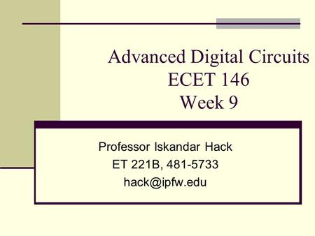Advanced Digital Circuits ECET 146 Week 9 Professor Iskandar Hack ET 221B, 481-5733