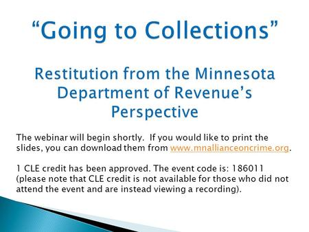 """Going to Collections"" Restitution from the Minnesota Department of Revenue's Perspective The webinar will begin shortly. If you would like to print the."