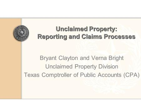 Unclaimed Property: Reporting and Claims Processes Bryant Clayton and Verna Bright Unclaimed Property Division Texas Comptroller of Public Accounts (CPA)