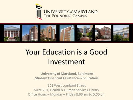 Your Education is a Good Investment University of Maryland, Baltimore Student Financial Assistance & Education 601 West Lombard Street Suite 201, Health.