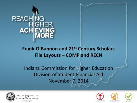 Frank O'Bannon and 21 st Century Scholars File Layouts – COMP and RECN Indiana Commission for Higher Education Division of Student Financial Aid November.