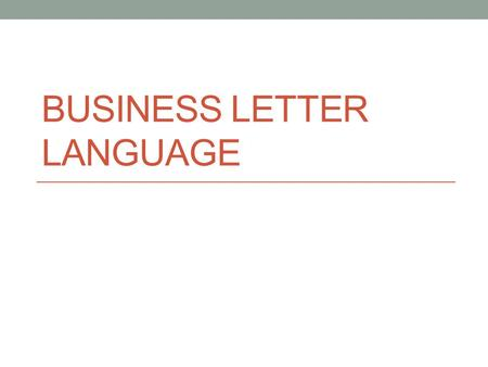BUSINESS LETTER LANGUAGE. Language used in business letters A letter that sounds impersonal and unfriendly can damage the image of an organization (even.
